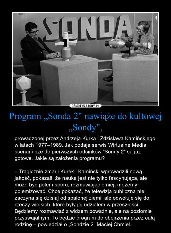 """Program """"Sonda 2"""" nawiąże do kultowej """"Sondy"""", – prowadzonej przez Andrzeja Kurka i Zdzisława Kamińskiego w latach 1977–1989. Jak podaje serwis Wirtualne Media, scenariusze do pierwszych odcinków """"Sondy 2"""" są już gotowe. Jakie są założenia programu?– Tragicznie zmarli Kurek i Kamiński wprowadzili nową jakość, pokazali, że nauka jest nie tylko fascynująca, ale może być polem sporu, rozmawiając o niej, możemy polemizować. Chcę pokazać, że telewizja publiczna nie zaczyna się dzisiaj od spalonej ziemi, ale odwołuje się do rzeczy wielkich, które były jej udziałem w przeszłości. Będziemy rozmawiać z widzem poważnie, ale na poziomie przyswajalnym. To będzie program do obejrzenia przez całą rodzinę – powiedział o """"Sondzie 2"""" Maciej Chmiel."""