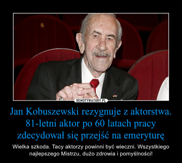 Jan Kobuszewski rezygnuje z aktorstwa. 81-letni aktor po 60 latach pracy zdecydował się przejść na emeryturę – Wielka szkoda. Tacy aktorzy powinni być wieczni. Wszystkiego najlepszego Mistrzu, dużo zdrowia i pomyślności!