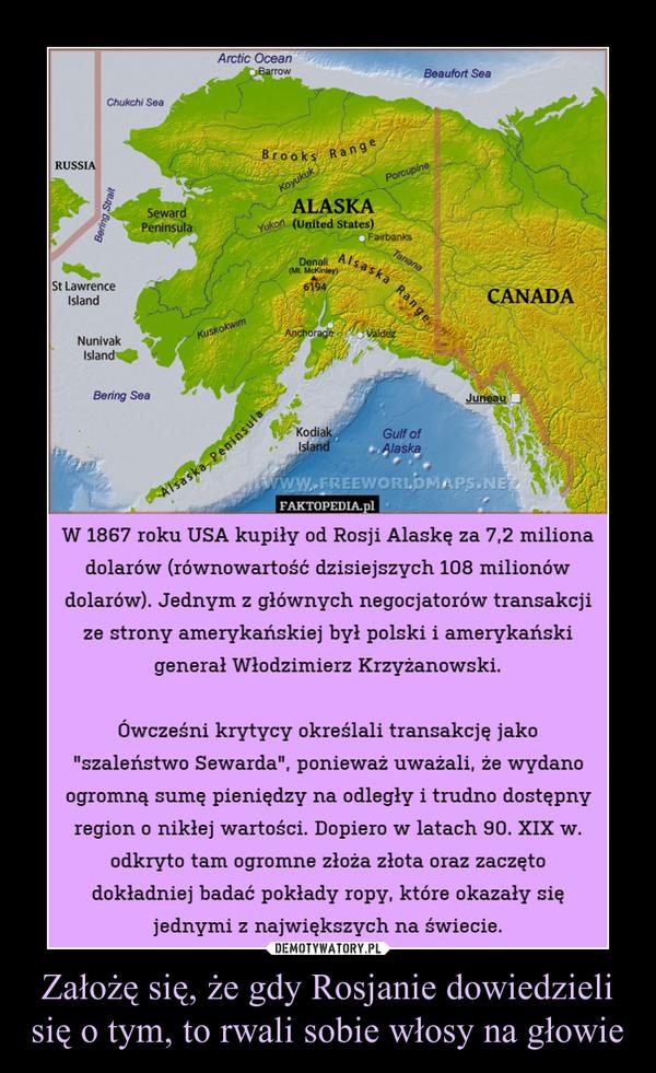 """Założę się, że gdy Rosjanie dowiedzieli się o tym, to rwali sobie włosy na głowie –  W 1867 roku USA kupiły od Rosji Alaskę za 7,2 milionadolarów (równowartość dzisiejszych 108 milionówdolarów). Jednym z głównych negocjatorów transakcjize strony amerykańskiej był polski i amerykańskigenerał Włodzimierz Krzyżanowski.Ówcześni krytycy określali transakcję jako""""szaleństwo Sewarda"""", ponieważ uważali, że wydanoogromną sumę pieniędzy na odległy i trudno dostępnyregion o nikłej wartości. Dopiero w latach 90. XIX w.odkryto tam ogromne złoża złota oraz zaczętodokładniej badać pokłady ropy, które okazały sięjednymi z największych na świecie."""