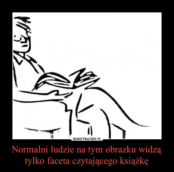 Normalni ludzie na tym obrazku widzą tylko faceta czytającego książkę –