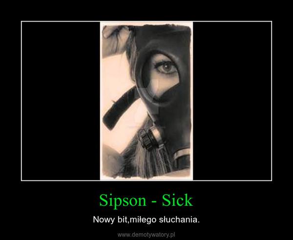 Sipson - Sick – Nowy bit,miłego słuchania.