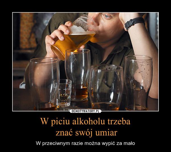 W piciu alkoholu trzeba znać swój umiar – W przeciwnym razie można wypić za mało