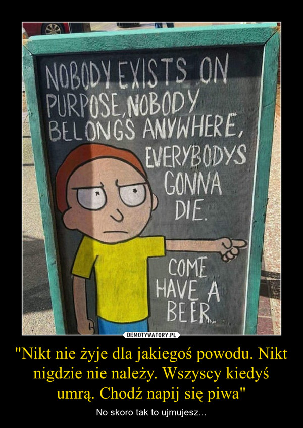 """""""Nikt nie żyje dla jakiegoś powodu. Nikt nigdzie nie należy. Wszyscy kiedyś umrą. Chodź napij się piwa"""" – No skoro tak to ujmujesz..."""