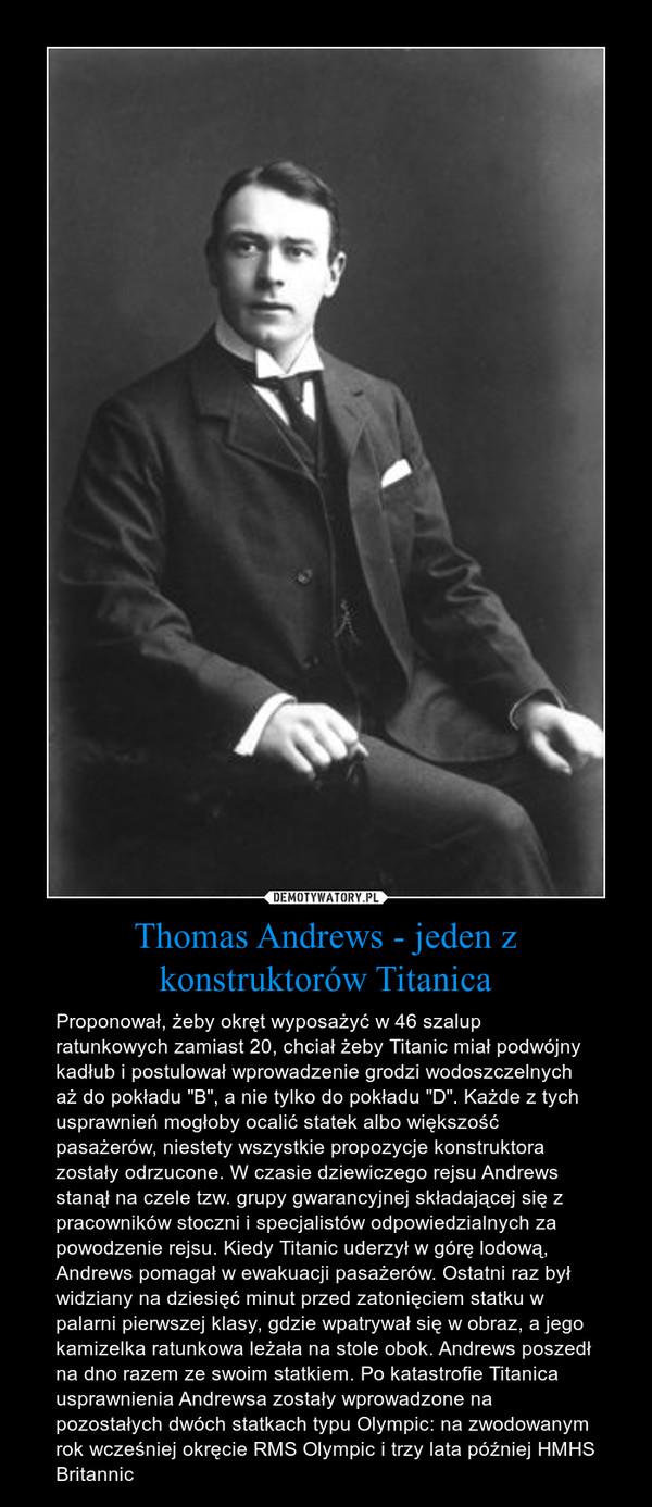"""Thomas Andrews - jeden z konstruktorów Titanica – Proponował, żeby okręt wyposażyć w 46 szalup ratunkowych zamiast 20, chciał żeby Titanic miał podwójny kadłub i postulował wprowadzenie grodzi wodoszczelnych aż do pokładu """"B"""", a nie tylko do pokładu """"D"""". Każde z tych usprawnień mogłoby ocalić statek albo większość pasażerów, niestety wszystkie propozycje konstruktora zostały odrzucone. W czasie dziewiczego rejsu Andrews stanął na czele tzw. grupy gwarancyjnej składającej się z pracowników stoczni i specjalistów odpowiedzialnych za powodzenie rejsu. Kiedy Titanic uderzył w górę lodową, Andrews pomagał w ewakuacji pasażerów. Ostatni raz był widziany na dziesięć minut przed zatonięciem statku w palarni pierwszej klasy, gdzie wpatrywał się w obraz, a jego kamizelka ratunkowa leżała na stole obok. Andrews poszedł na dno razem ze swoim statkiem. Po katastrofie Titanica usprawnienia Andrewsa zostały wprowadzone na pozostałych dwóch statkach typu Olympic: na zwodowanym rok wcześniej okręcie RMS Olympic i trzy lata później HMHS Britannic"""
