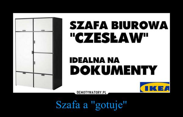 Szafa a ''gotuje'' –