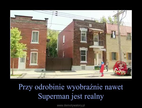 Przy odrobinie wyobraźnie nawet Superman jest realny –