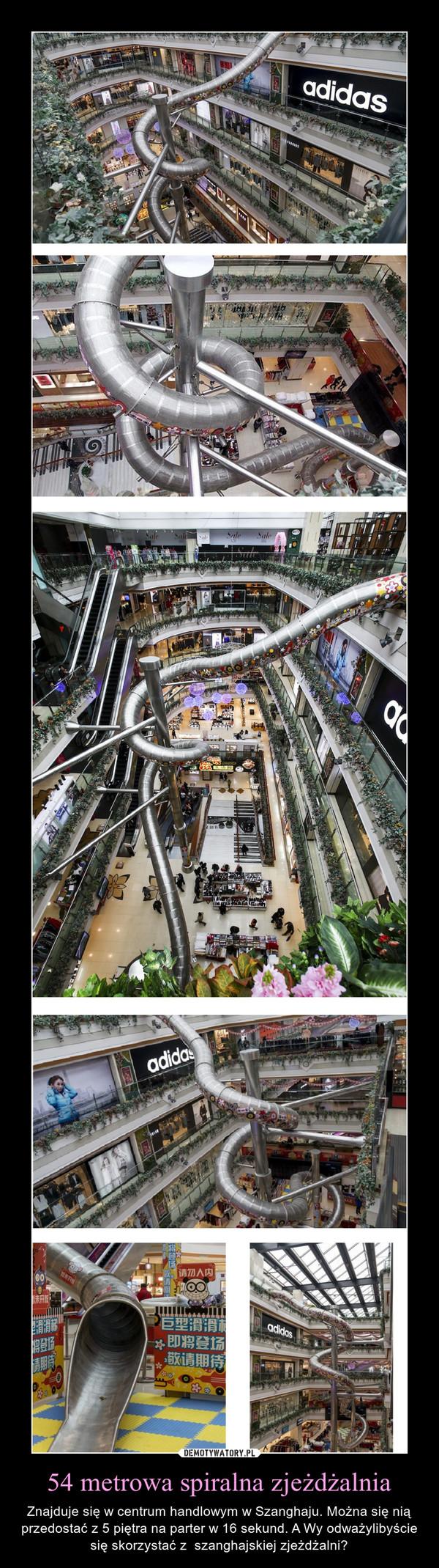54 metrowa spiralna zjeżdżalnia – Znajduje się w centrum handlowym w Szanghaju. Można się nią przedostać z 5 piętra na parter w 16 sekund. A Wy odważylibyście się skorzystać z  szanghajskiej zjeżdżalni?