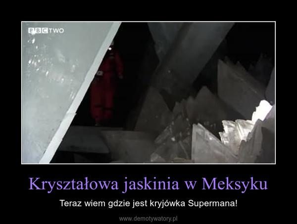Kryształowa jaskinia w Meksyku – Teraz wiem gdzie jest kryjówka Supermana!