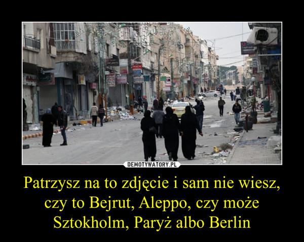 Patrzysz na to zdjęcie i sam nie wiesz, czy to Bejrut, Aleppo, czy może Sztokholm, Paryż albo Berlin –