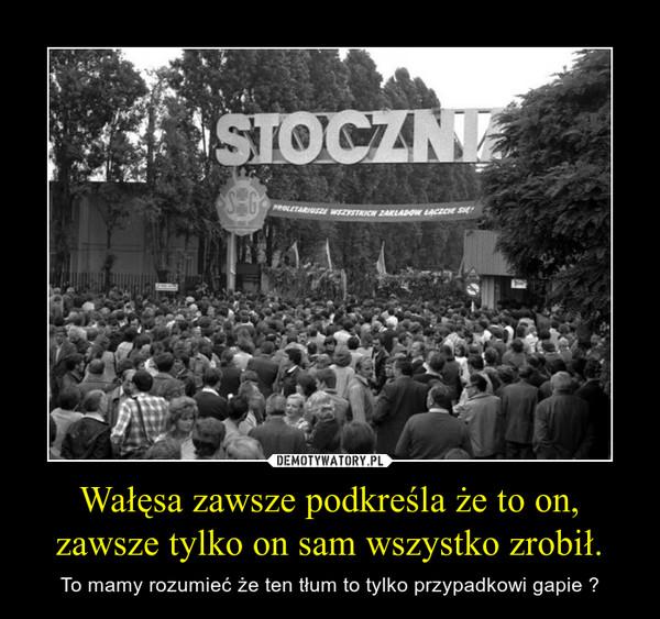 Wałęsa zawsze podkreśla że to on, zawsze tylko on sam wszystko zrobił. – To mamy rozumieć że ten tłum to tylko przypadkowi gapie ?