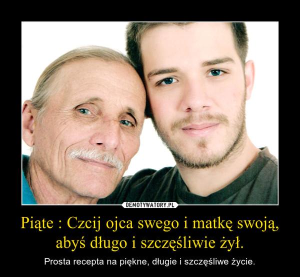 Piąte : Czcij ojca swego i matkę swoją, abyś długo i szczęśliwie żył. – Prosta recepta na piękne, długie i szczęśliwe życie.