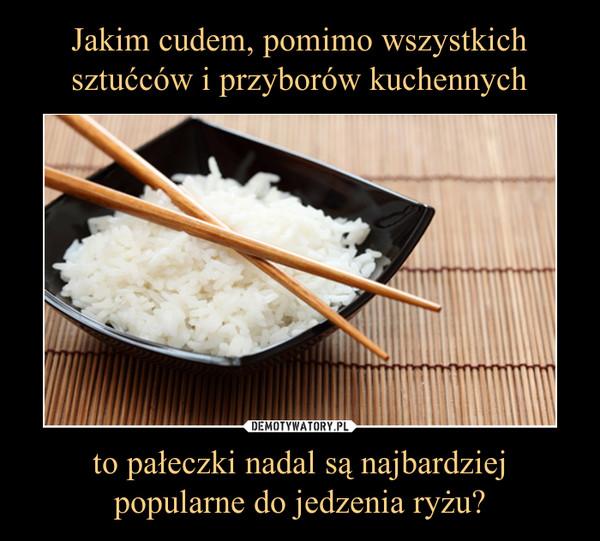 to pałeczki nadal są najbardziej popularne do jedzenia ryżu? –