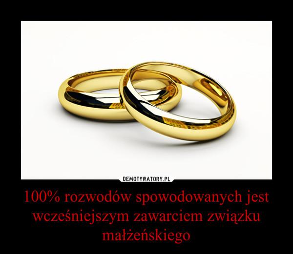 100% rozwodów spowodowanych jest wcześniejszym zawarciem związku małżeńskiego –