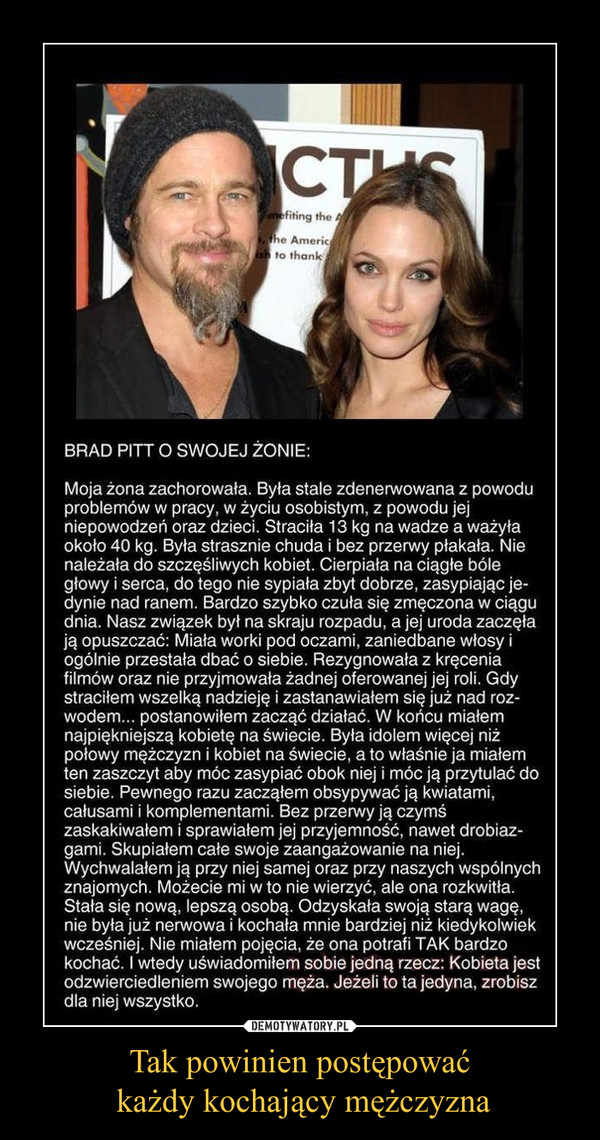 """Tak powinien postępować każdy kochający mężczyzna –  Brad Pitt o swojej żonie:""""Moja ukochana zachorowała. Stała się nerwowa ze względu na problemy w pracy, życie osobiste, niepowodzenia i dzieci. Schudła 15 kg i ważyła zaledwie 45 kg. Wyglądała na wychudzoną i bez końca płakała. Daleko jej było do szczęśliwej kobiety. Cierpiała na uporczywe bóle głowy, bóle serca, bóle nerwowe w plecach i żebrach. Nie mogła spać, zasypiała dopiero nad ranem i cały dzień czuła się zmęczona. Nasz związek stanął pod znakiem zapytania. Jej uroda gdzieś uleciała pozostawiając ją w samotności. Sińce pod oczami pogłębiały się, jej głowa się trzęsła, a ona sama przestała o siebie dbać. Odrzucała propozycje filmowe, nie przyjmowała żadnej roli. Straciłem nadzieję i zacząłem się zastanawiać nad separacją… Ale wtedy zadecydowałem się działać. Przecież miałem najpiękniejszą kobietę na świecie. Piękność, do której wzdycha połowa mężczyzn i kobiet na ziemi, a ja byłem tym, który ma przywilej zasypiać u jej boku i ja przytulać. Zacząłem ją zasypywać kwiatami, pocałunkami, komplementami. Zaskakiwałem w każdej minucie. Dawałem prezenty I żyłem dla niej. Publicznie się wypowiadałem jedynie o niej. Skupiłem się wyłącznie na niej. Chwaliłem przed nią samą, a także przed przyjaciółmi. Nie uwierzycie, lecz ona rozkwitła. Poczuła się lepiej. Przybrała na wadze, jej nerwowość stała się przeszłością, a ona sama pokochała mnie mocniej niż kiedykolwiek. Nie miałem pojęcia, że może kochać aż tak mocno.I wtedy zrozumiałem ważną rzecz: kobieta jest odzwierciedleniem mężczyzny. Jeśli prawdziwie ją kochasz, stanie się dla ciebie wszystkim."""""""
