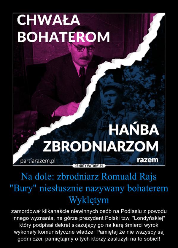 """Na dole: zbrodniarz Romuald Rajs """"Bury"""" niesłusznie nazywany bohaterem Wyklętym – zamordował kilkanaście niewinnych osób na Podlasiu z powodu innego wyznania, na górze prezydent Polski tzw. """"Londyńskiej"""" który podpisał dekret skazujący go na karę śmierci wyrok wykonały komunistyczne władze. Pamiętaj że nie wszyscy są godni czci, pamiętajmy o tych którzy zasłużyli na to sobie!!"""