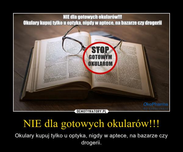 NIE dla gotowych okularów!!! – Okulary kupuj tylko u optyka, nigdy w aptece, na bazarze czy drogerii.