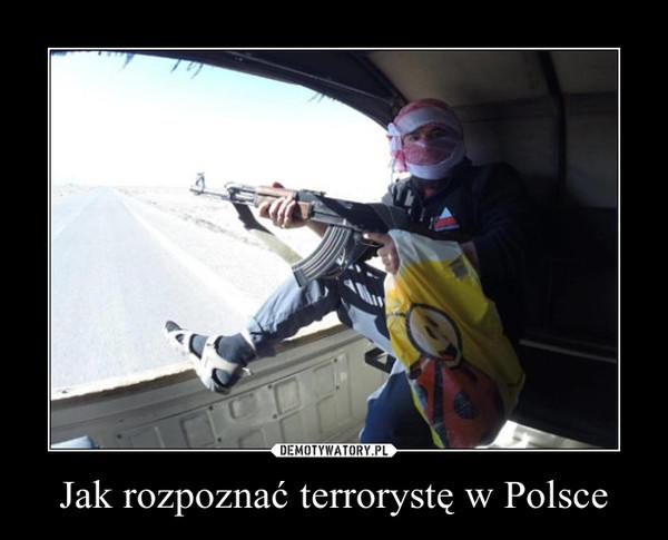 Jak rozpoznać terrorystę w Polsce –