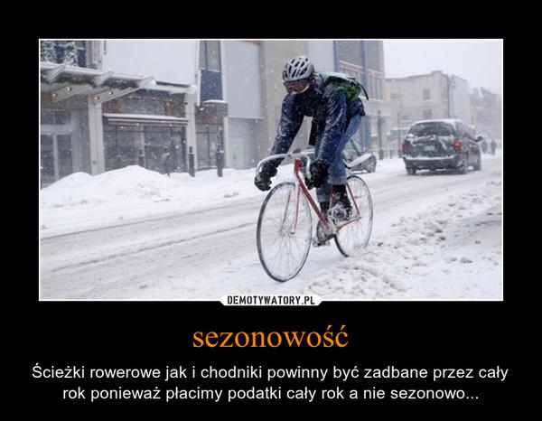 sezonowość – Ścieżki rowerowe jak i chodniki powinny być zadbane przez cały rok ponieważ płacimy podatki cały rok a nie sezonowo...