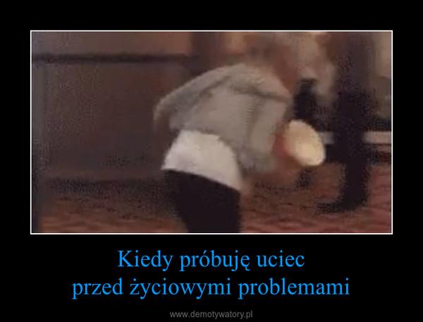 Kiedy próbuję uciecprzed życiowymi problemami –