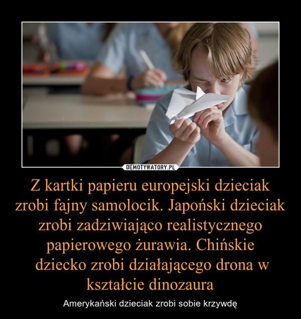 Z kartki papieru europejski dzieciak zrobi fajny samolocik. Japoński dzieciak zrobi zadziwiająco realistycznego papierowego żurawia. Chińskie dziecko zrobi działającego drona w kształcie dinozaura – Amerykański dzieciak zrobi sobie krzywdę