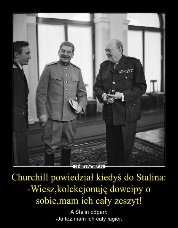 Churchill powiedział kiedyś do Stalina:-Wiesz,kolekcjonuję dowcipy o sobie,mam ich cały zeszyt! – A Stalin odparł:-Ja też,mam ich cały łagier.