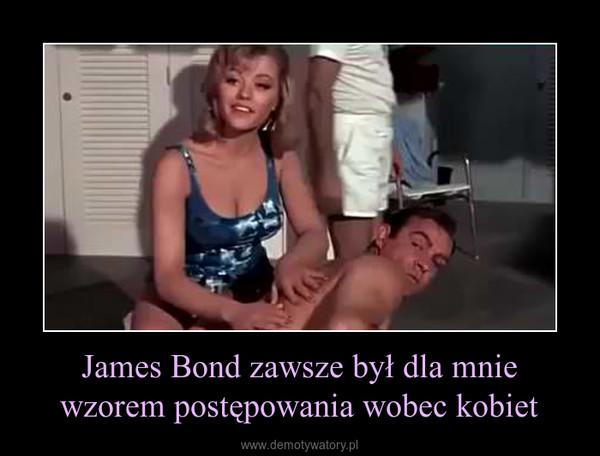 James Bond zawsze był dla mnie wzorem postępowania wobec kobiet –