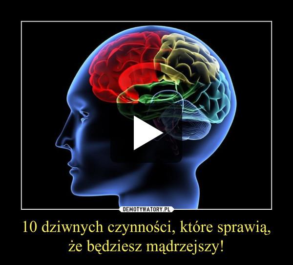 10 dziwnych czynności, które sprawią, że będziesz mądrzejszy! –