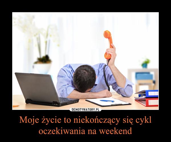Moje życie to niekończący się cykl oczekiwania na weekend –