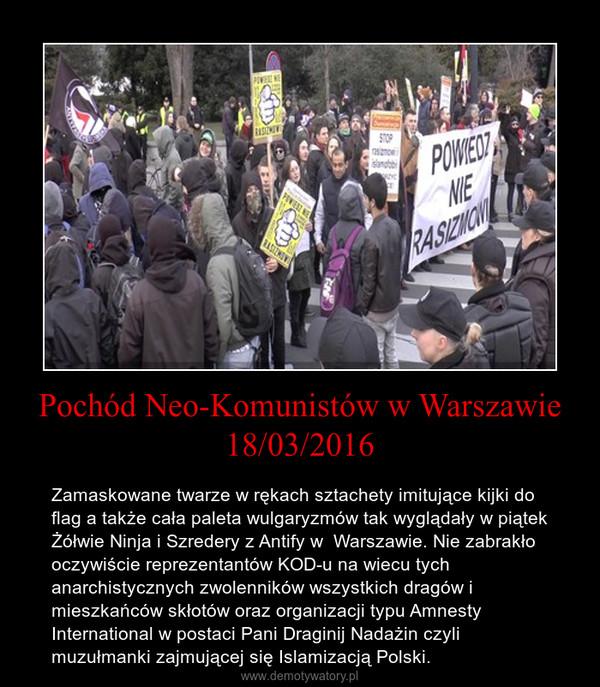 Pochód Neo-Komunistów w Warszawie 18/03/2016 – Zamaskowane twarze w rękach sztachety imitujące kijki do flag a także cała paleta wulgaryzmów tak wyglądały w piątek Żółwie Ninja i Szredery z Antify w  Warszawie. Nie zabrakło oczywiście reprezentantów KOD-u na wiecu tych anarchistycznych zwolenników wszystkich dragów i mieszkańców skłotów oraz organizacji typu Amnesty International w postaci Pani Draginij Nadażin czyli muzułmanki zajmującej się Islamizacją Polski.