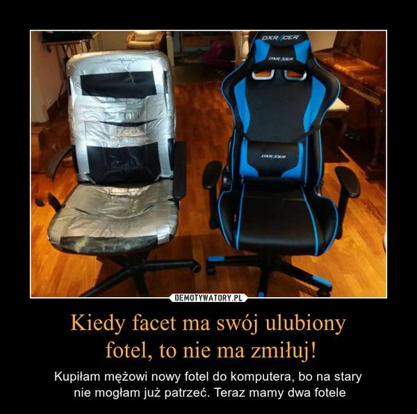 Kiedy facet ma swój ulubiony fotel, to nie ma zmiłuj! – Kupiłam mężowi nowy fotel do komputera, bo na stary nie mogłam już patrzeć. Teraz mamy dwa fotele