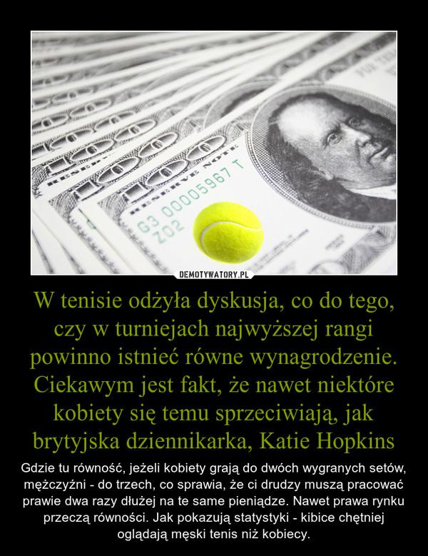 W tenisie odżyła dyskusja, co do tego, czy w turniejach najwyższej rangi powinno istnieć równe wynagrodzenie. Ciekawym jest fakt, że nawet niektóre kobiety się temu sprzeciwiają, jak brytyjska dziennikarka, Katie Hopkins – Gdzie tu równość, jeżeli kobiety grają do dwóch wygranych setów, mężczyźni - do trzech, co sprawia, że ci drudzy muszą pracować prawie dwa razy dłużej na te same pieniądze. Nawet prawa rynku przeczą równości. Jak pokazują statystyki - kibice chętniej oglądają męski tenis niż kobiecy.
