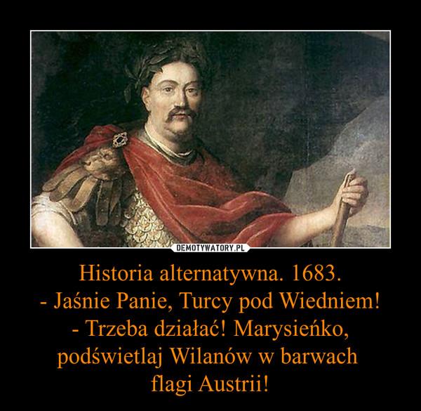 Historia alternatywna. 1683.- Jaśnie Panie, Turcy pod Wiedniem!- Trzeba działać! Marysieńko, podświetlaj Wilanów w barwach flagi Austrii! –