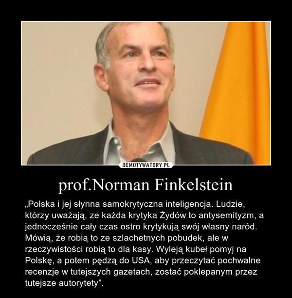 """prof.Norman Finkelstein – """"Polska i jej słynna samokrytyczna inteligencja. Ludzie, którzy uważają, ze każda krytyka Żydów to antysemityzm, a jednocześnie cały czas ostro krytykują swój własny naród. Mówią, że robią to ze szlachetnych pobudek, ale w rzeczywistości robią to dla kasy. Wyleją kubeł pomyj na Polskę, a potem pędzą do USA, aby przeczytać pochwalne recenzje w tutejszych gazetach, zostać poklepanym przez tutejsze autorytety""""."""