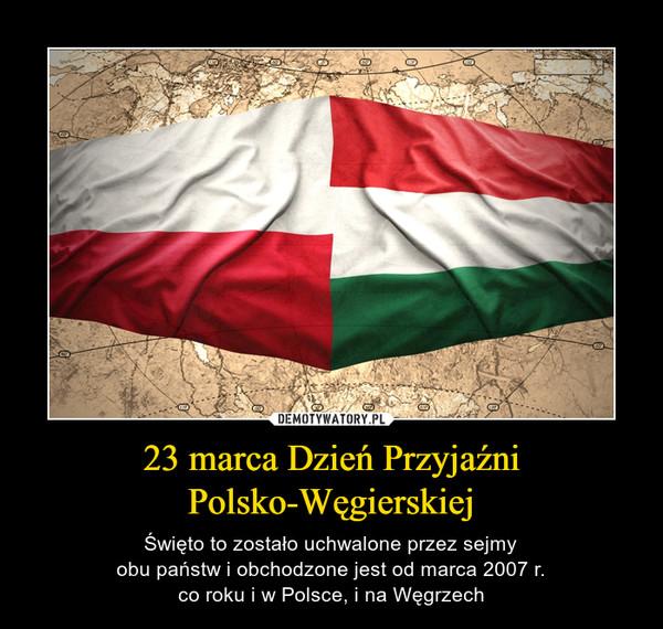 23 marca Dzień PrzyjaźniPolsko-Węgierskiej – Święto to zostało uchwalone przez sejmyobu państw i obchodzone jest od marca 2007 r.co roku i w Polsce, i na Węgrzech
