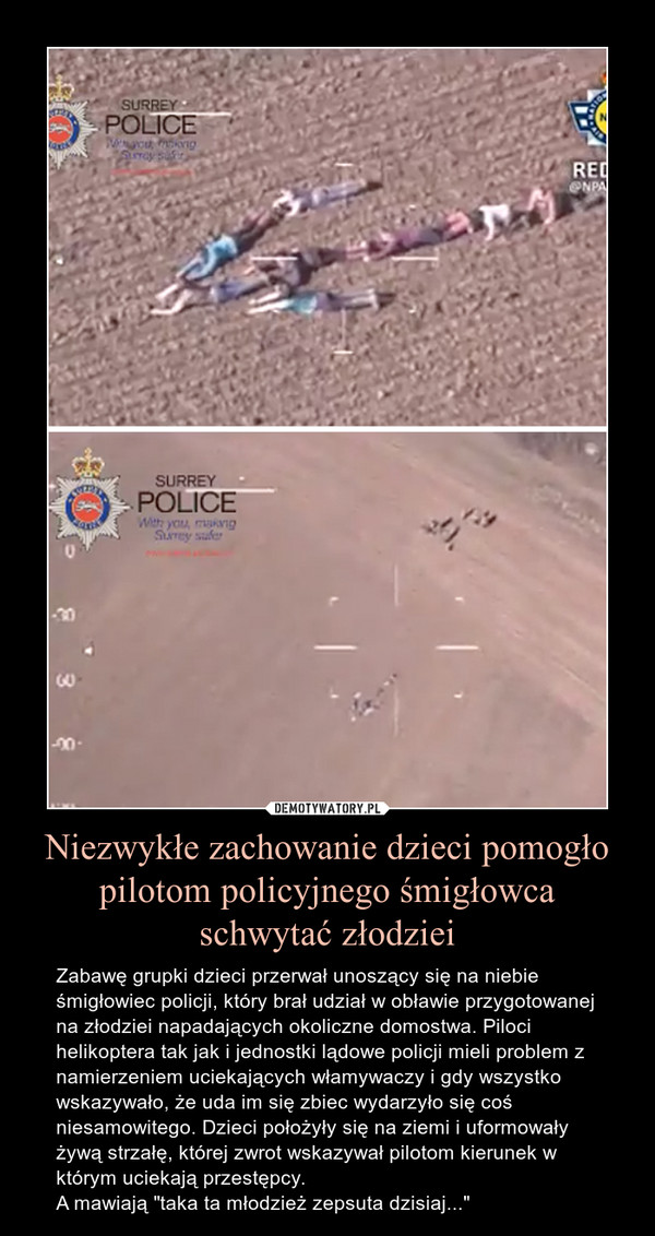 """Niezwykłe zachowanie dzieci pomogło pilotom policyjnego śmigłowca schwytać złodziei – Zabawę grupki dzieci przerwał unoszący się na niebie śmigłowiec policji, który brał udział w obławie przygotowanej na złodziei napadających okoliczne domostwa. Piloci helikoptera tak jak i jednostki lądowe policji mieli problem z namierzeniem uciekających włamywaczy i gdy wszystko wskazywało, że uda im się zbiec wydarzyło się coś niesamowitego. Dzieci położyły się na ziemi i uformowały żywą strzałę, której zwrot wskazywał pilotom kierunek w którym uciekają przestępcy.A mawiają """"taka ta młodzież zepsuta dzisiaj..."""""""