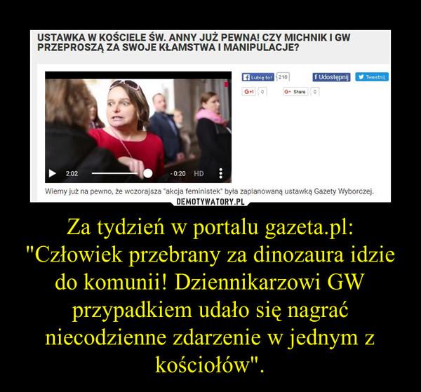 """Za tydzień w portalu gazeta.pl: """"Człowiek przebrany za dinozaura idzie do komunii! Dziennikarzowi GW przypadkiem udało się nagrać niecodzienne zdarzenie w jednym z kościołów"""". –"""