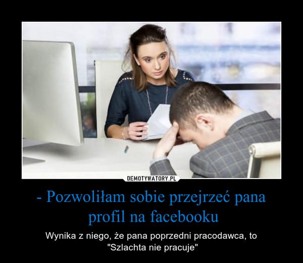 """- Pozwoliłam sobie przejrzeć pana profil na facebooku – Wynika z niego, że pana poprzedni pracodawca, to """"Szlachta nie pracuje"""""""