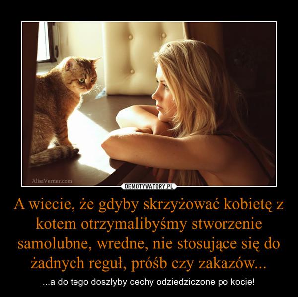 A wiecie, że gdyby skrzyżować kobietę z kotem otrzymalibyśmy stworzenie samolubne, wredne, nie stosujące się do żadnych reguł, próśb czy zakazów... – ...a do tego doszłyby cechy odziedziczone po kocie!