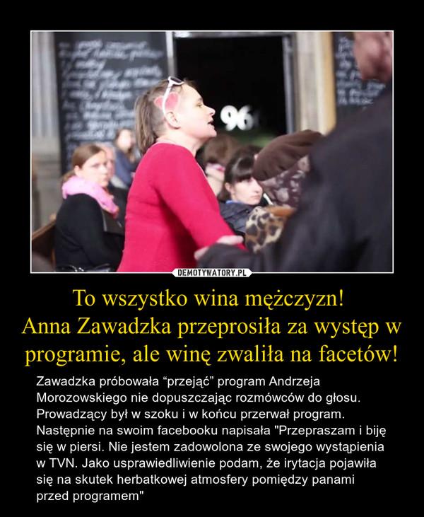 """To wszystko wina mężczyzn! Anna Zawadzka przeprosiła za występ w programie, ale winę zwaliła na facetów! – Zawadzka próbowała """"przejąć"""" program Andrzeja Morozowskiego nie dopuszczając rozmówców do głosu. Prowadzący był w szoku i w końcu przerwał program. Następnie na swoim facebooku napisała """"Przepraszam i biję się w piersi. Nie jestem zadowolona ze swojego wystąpienia w TVN. Jako usprawiedliwienie podam, że irytacja pojawiła się na skutek herbatkowej atmosfery pomiędzy panami przed programem"""""""