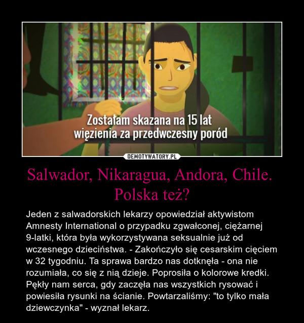 """Salwador, Nikaragua, Andora, Chile. Polska też? – Jeden z salwadorskich lekarzy opowiedział aktywistom Amnesty International o przypadku zgwałconej, ciężarnej 9-latki, która była wykorzystywana seksualnie już od wczesnego dzieciństwa. - Zakończyło się cesarskim cięciem w 32 tygodniu. Ta sprawa bardzo nas dotknęła - ona nie rozumiała, co się z nią dzieje. Poprosiła o kolorowe kredki. Pękły nam serca, gdy zaczęła nas wszystkich rysować i powiesiła rysunki na ścianie. Powtarzaliśmy: """"to tylko mała dziewczynka"""" - wyznał lekarz."""