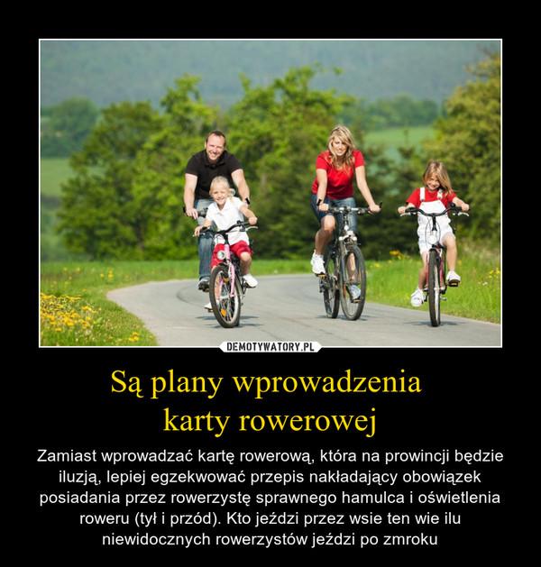 Są plany wprowadzenia karty rowerowej – Zamiast wprowadzać kartę rowerową, która na prowincji będzie iluzją, lepiej egzekwować przepis nakładający obowiązek posiadania przez rowerzystę sprawnego hamulca i oświetlenia roweru (tył i przód). Kto jeździ przez wsie ten wie ilu niewidocznych rowerzystów jeździ po zmroku