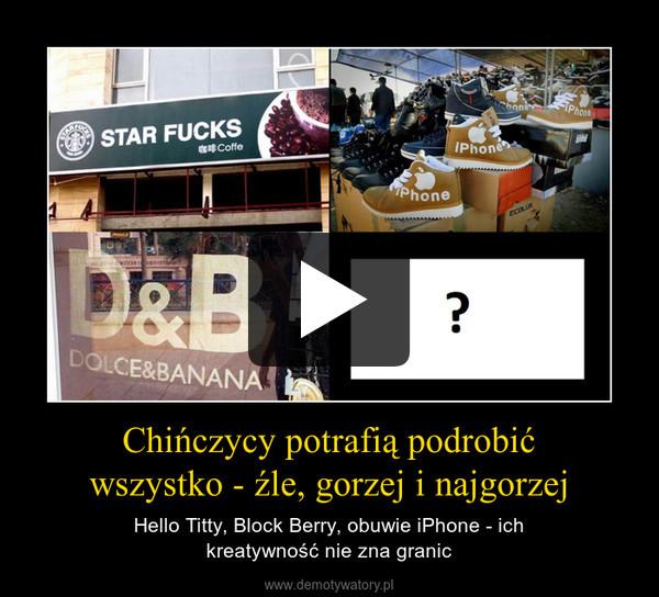 Chińczycy potrafią podrobićwszystko - źle, gorzej i najgorzej – Hello Titty, Block Berry, obuwie iPhone - ichkreatywność nie zna granic