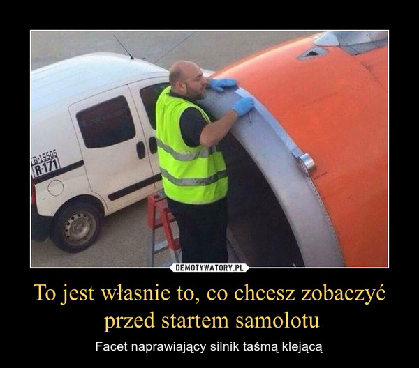 To jest własnie to, co chcesz zobaczyć przed startem samolotu – Facet naprawiający silnik taśmą klejącą