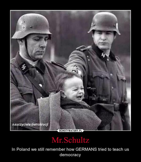 Mr.Schultz – In Poland we still remember how GERMANS tried to teach us democracy