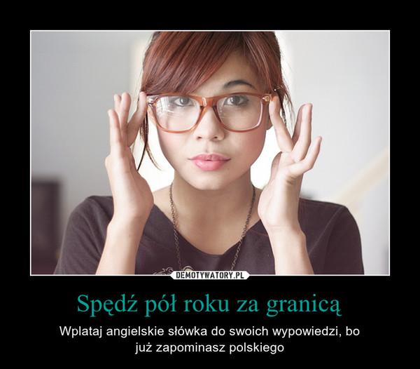 Spędź pół roku za granicą – Wplataj angielskie słówka do swoich wypowiedzi, bojuż zapominasz polskiego