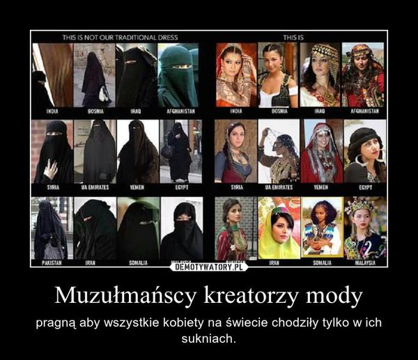 Muzułmańscy kreatorzy mody – pragną aby wszystkie kobiety na świecie chodziły tylko w ich sukniach.