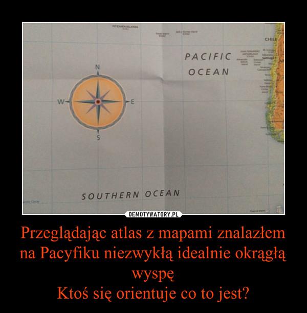 Przeglądając atlas z mapami znalazłem na Pacyfiku niezwykłą idealnie okrągłą wyspęKtoś się orientuje co to jest? –