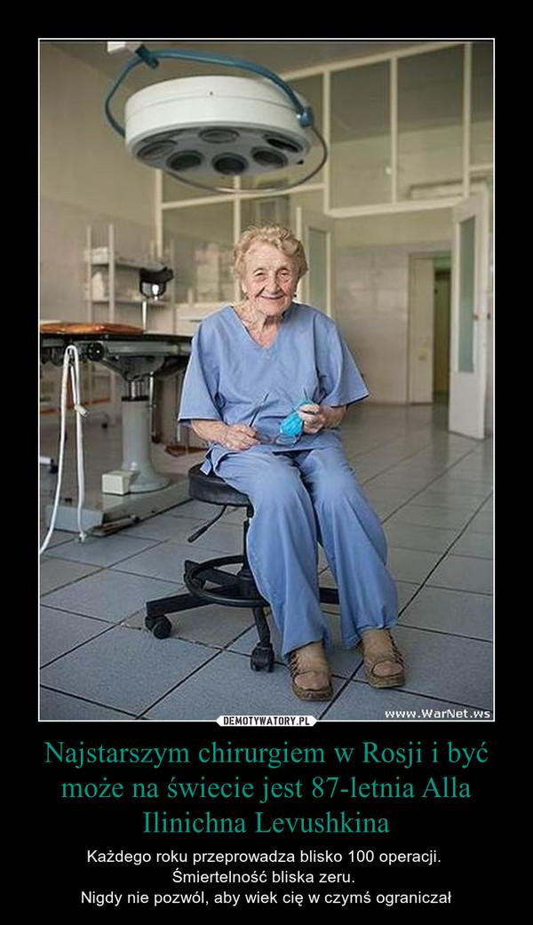 Najstarszym chirurgiem w Rosji i być może na świecie jest 87-letnia Alla Ilinichna Levushkina – Każdego roku przeprowadza blisko 100 operacji. Śmiertelność bliska zeru. Nigdy nie pozwól, aby wiek cię w czymś ograniczał