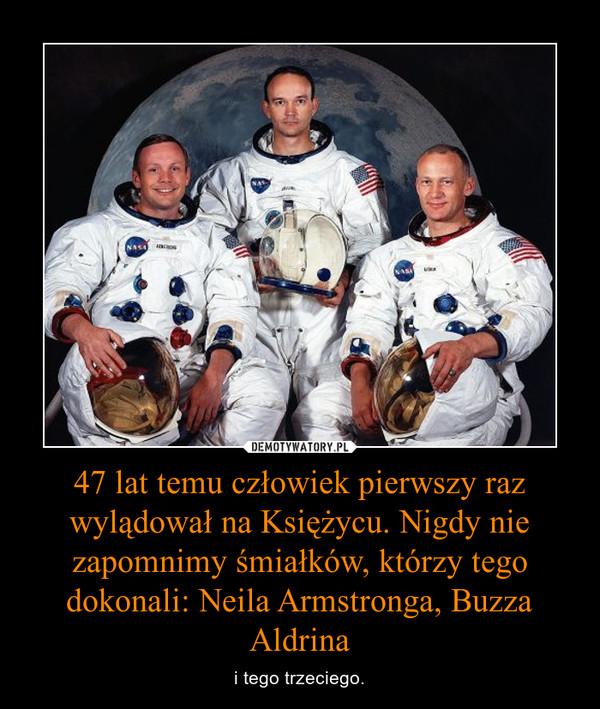 47 lat temu człowiek pierwszy raz wylądował na Księżycu. Nigdy nie zapomnimy śmiałków, którzy tego dokonali: Neila Armstronga, Buzza Aldrina – i tego trzeciego.