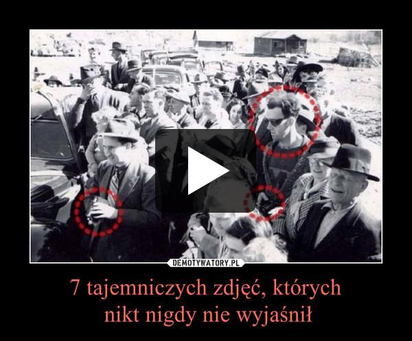 7 tajemniczych zdjęć, których nikt nigdy nie wyjaśnił –